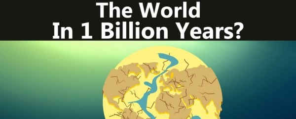 Here's a mind-melting snapshot of what Earth will look like in 1 billion years